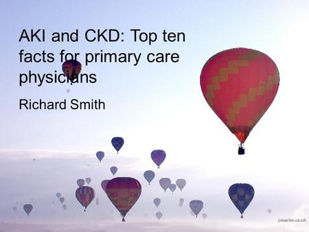 AKI and CKD: Top ten facts for primary care physicians Richard Smith.