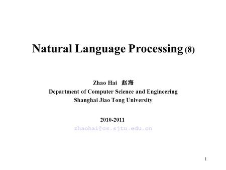 1 Natural Language Processing (8) Zhao Hai 赵海 Department of Computer Science and Engineering Shanghai Jiao Tong University 2010-2011