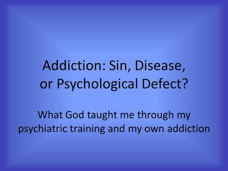 Addiction: Sin, Disease, or Psychological Defect? What God taught me through my psychiatric training and my own addiction.