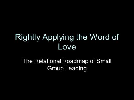 Rightly Applying the Word of Love The Relational Roadmap of Small Group Leading.