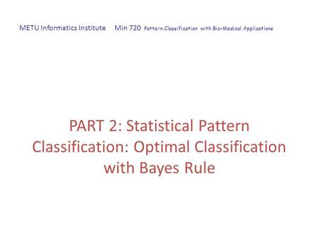PART 2: Statistical Pattern Classification: Optimal Classification with Bayes Rule METU Informatics Institute Min 720 Pattern Classification with Bio-Medical.