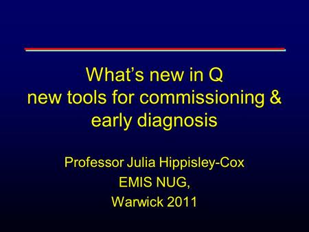What's new in Q new tools for commissioning & early diagnosis Professor Julia Hippisley-Cox EMIS NUG, Warwick 2011.