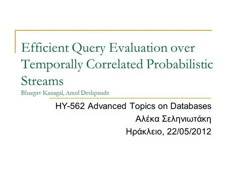 Efficient Query Evaluation over Temporally Correlated Probabilistic Streams Bhargav Kanagal, Amol Deshpande ΗΥ-562 Advanced Topics on Databases Αλέκα Σεληνιωτάκη.