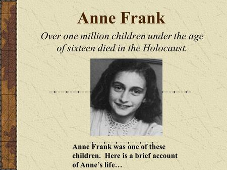 Anne Frank Over one million children under the age of sixteen died in the Holocaust. Anne Frank was one of these children. Here is a brief account of Anne's.
