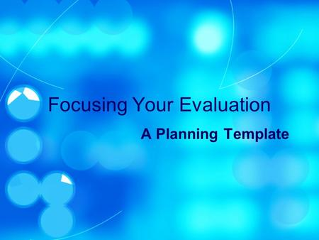 Focusing Your Evaluation A Planning Template. Discerning Readiness Evaluate no program before its time Internal Chemistry Objectives Target program selected.