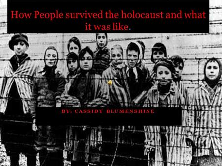BY: CASSIDY BLUMENSHINE How People survived the holocaust and what it was like.