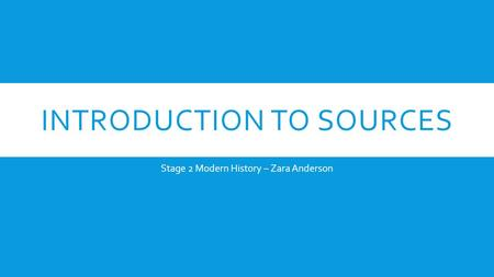 INTRODUCTION TO SOURCES Stage 2 Modern History – Zara Anderson.