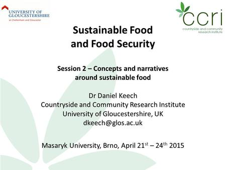 Sustainable Food and Food Security Session 2 – Concepts and narratives around sustainable food Dr Daniel Keech Countryside and Community Research Institute.