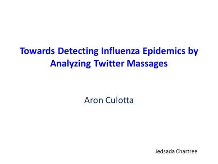Towards Detecting Influenza Epidemics by Analyzing Twitter Massages Aron Culotta Jedsada Chartree.