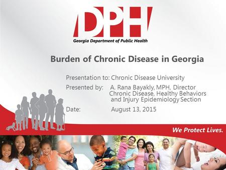 Burden of Chronic Disease in Georgia Presentation to: Chronic Disease University Presented by: A. Rana Bayakly, MPH, Director Chronic Disease, Healthy.
