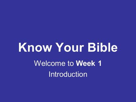 Know Your Bible Welcome to Week 1 Introduction.