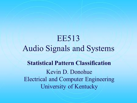 EE513 Audio Signals and Systems Statistical Pattern Classification Kevin D. Donohue Electrical and Computer Engineering University of Kentucky.