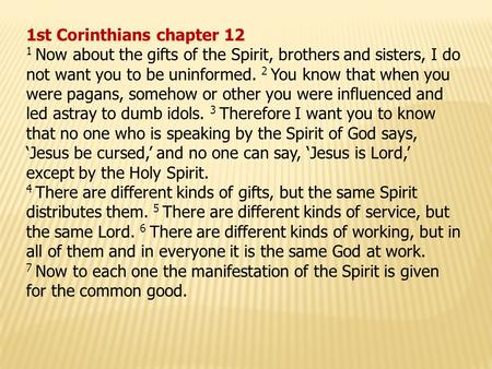 1st Corinthians chapter 12 1 Now about the gifts of the Spirit, brothers and sisters, I do not want you to be uninformed. 2 You know that when you were.