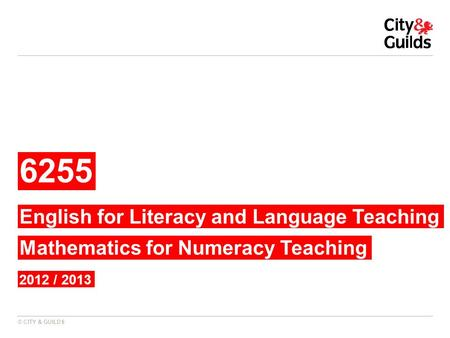 © CITY & GUILDS 6255 2012 / 2013 English for Literacy and Language Teaching Mathematics for Numeracy Teaching.