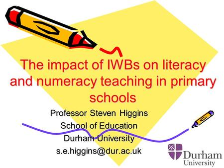 The impact of IWBs on literacy and numeracy teaching in primary schools Professor Steven Higgins School of Education Durham University