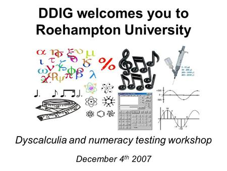 DDIG welcomes you to Roehampton University Dyscalculia and numeracy testing workshop December 4 th 2007.
