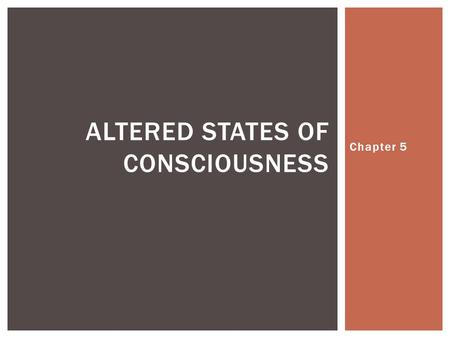 Chapter 5 ALTERED STATES OF CONSCIOUSNESS.  Altered states of consciousness are mental states that are different from normal states  Frequently used.