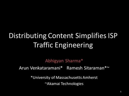Distributing Content Simplifies ISP Traffic Engineering Abhigyan Sharma* Arun Venkataramani* Ramesh Sitaraman*~ *University of Massachusetts Amherst ~Akamai.