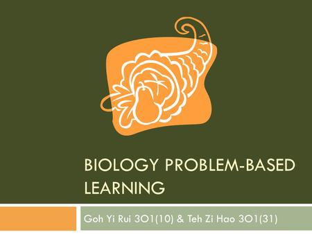BIOLOGY PROBLEM-BASED LEARNING Goh Yi Rui 3O1(10) & Teh Zi Hao 3O1(31)