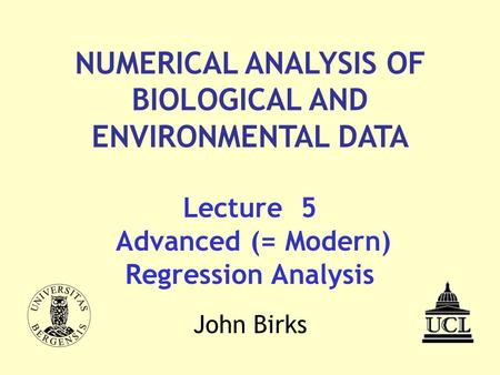 Lecture 5 Advanced (= Modern) Regression Analysis NUMERICAL ANALYSIS <strong>OF</strong> BIOLOGICAL <strong>AND</strong> ENVIRONMENTAL DATA John Birks.