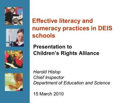 Effective literacy and numeracy practices in DEIS schools Presentation to Children's Rights Alliance Harold Hislop Chief Inspector Department of Education.