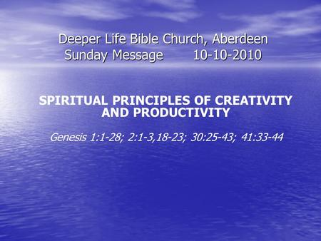 Deeper Life Bible Church, Aberdeen Sunday Message10-10-2010 SPIRITUAL PRINCIPLES OF CREATIVITY AND PRODUCTIVITY Genesis 1:1-28; 2:1-3,18-23; 30:25-43;