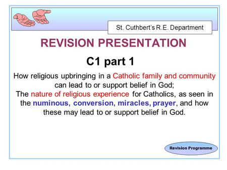 St. Cuthbert's R.E. Department Revision Programme REVISION PRESENTATION C1 part 1 How religious upbringing in a Catholic family and community can lead.