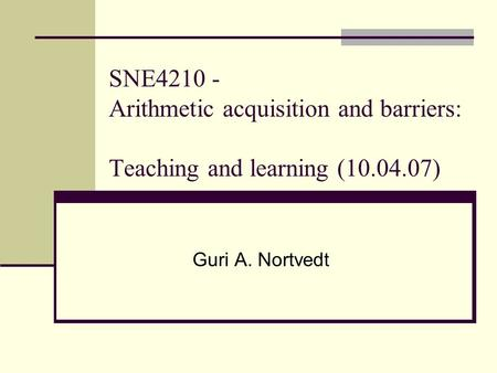 SNE4210 - Arithmetic acquisition and barriers: Teaching and learning (10.04.07) Guri A. Nortvedt.