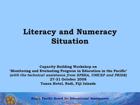South Pacific Board for Educational Assessment Literacy and Numeracy Situation Capacity Building Workshop on 'Monitoring and Evaluating Progress in Education.