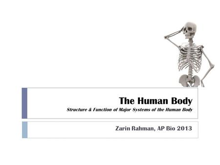 The Human Body Structure & Function <strong>of</strong> Major Systems <strong>of</strong> the Human Body Zarin Rahman, AP Bio 2013.