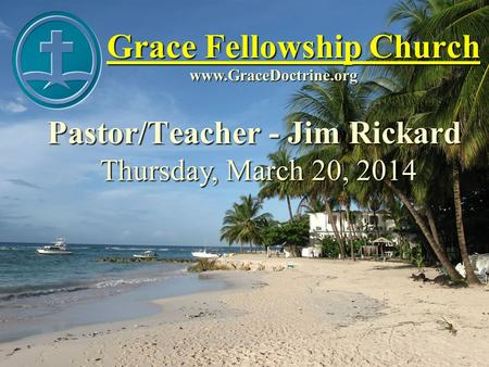 Grace Fellowship Church Pastor/Teacher - Jim Rickard www.GraceDoctrine.org Thursday, March 20, 2014.