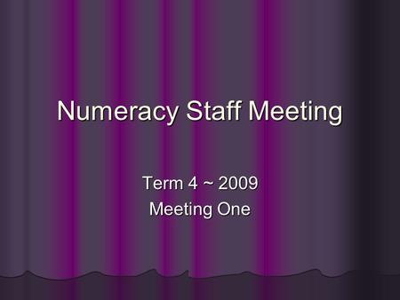 Numeracy Staff Meeting Term 4 ~ 2009 Meeting One.