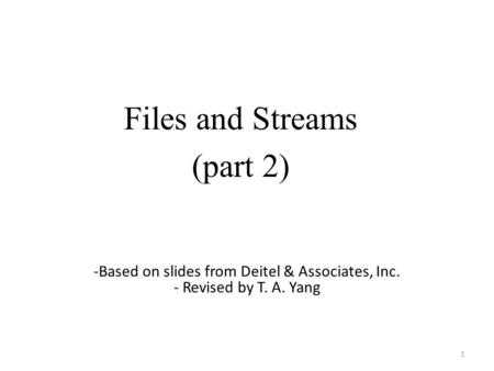 Files and Streams (part 2) 1 -Based on slides from Deitel & Associates, Inc. - Revised by T. A. Yang.