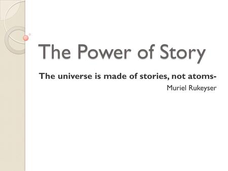 The Power of Story The universe is made of stories, not atoms- Muriel Rukeyser.