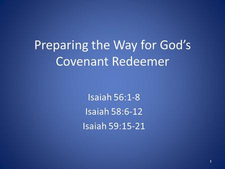 Preparing the Way for God's Covenant Redeemer Isaiah 56:1-8 Isaiah 58:6-12 Isaiah 59:15-21 1.
