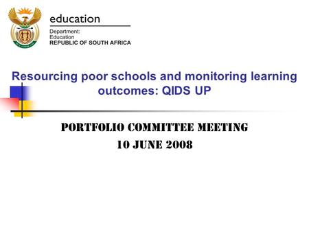 Resourcing poor schools and monitoring learning outcomes: QIDS UP Portfolio committee meeting 10 June 2008.