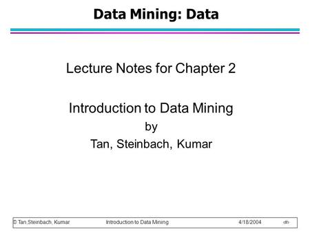 © Tan,Steinbach, Kumar Introduction to Data Mining 4/18/2004 1 Data Mining: Data Lecture Notes for Chapter 2 Introduction to Data Mining by Tan, Steinbach,