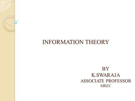 INFORMATION THEORY BYK.SWARAJA ASSOCIATE PROFESSOR MREC.