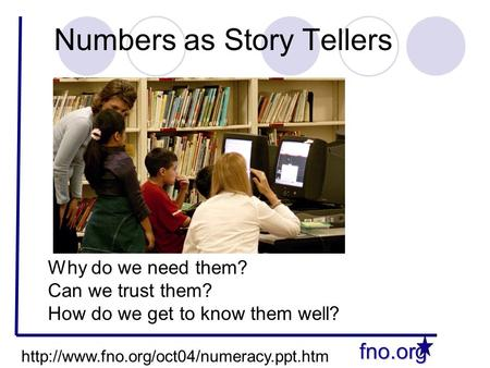 Fno.org Numbers as Story Tellers Why do we need them? Can we trust them? How do we get to know them well?