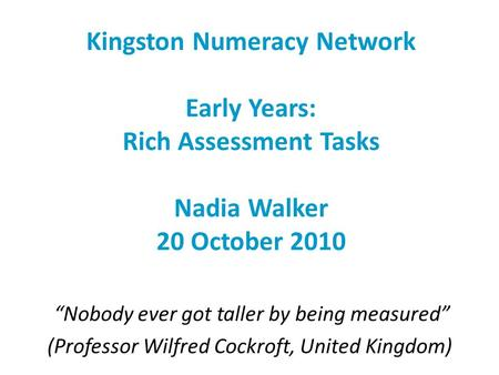 "Kingston Numeracy Network Early Years: Rich Assessment Tasks Nadia Walker 20 October 2010 ""Nobody ever got taller by being measured"" (Professor Wilfred."