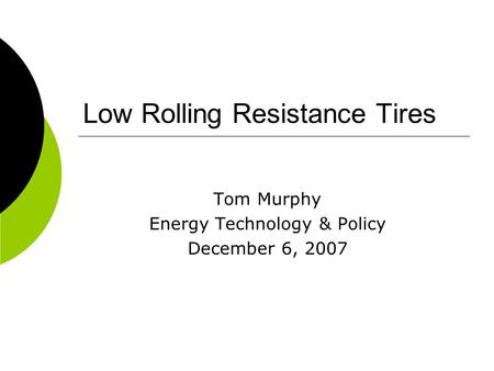 Low Rolling Resistance Tires Tom Murphy Energy Technology & Policy December 6, 2007.