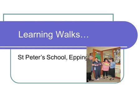 Learning Walks… St Peter's School, Epping. What is a Learning Walk? Learning Walks are a collegial activity where teams collect evidence of progress to.