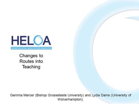 Changes to Routes into Teaching Gemma Mercer (Bishop Grosseteste University) and Lydia Dams (University of Wolverhampton).
