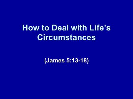 How to Deal with Life's Circumstances (James 5:13-18)