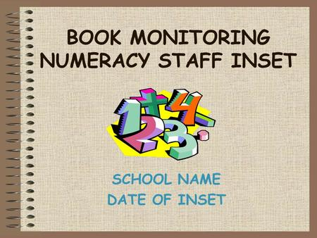 BOOK MONITORING NUMERACY STAFF INSET SCHOOL NAME DATE OF INSET.