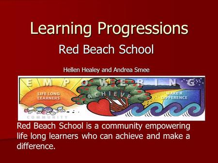 Learning Progressions Red Beach School Hellen Healey and Andrea Smee Red Beach School is a community empowering life long learners who can achieve and.
