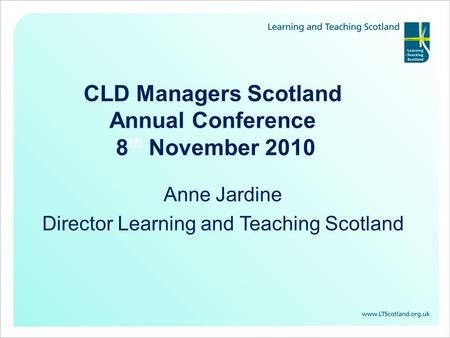 CLD Managers Scotland Annual Conference 8 th November 2010 Anne Jardine Director Learning and Teaching Scotland.
