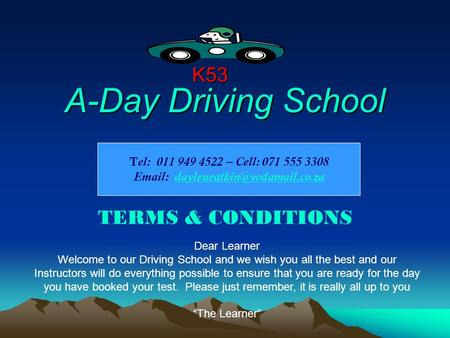 A-Day Driving School TERMS & CONDITIONS K53 Dear Learner Welcome to our Driving School and we wish you all the best and our Instructors will do everything.
