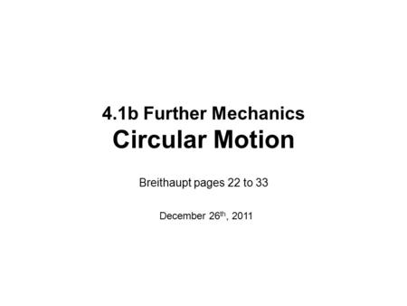 4.1b Further Mechanics Circular Motion Breithaupt pages 22 to 33 December 26 th, 2011.