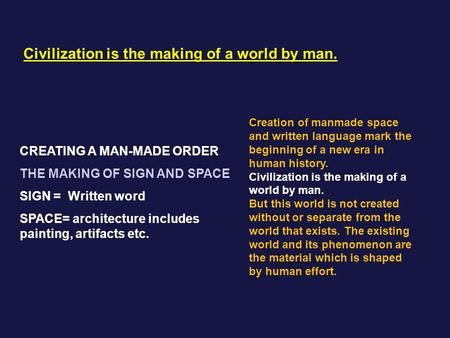 Civilization is the making of a world by man. CREATING A MAN-MADE ORDER THE MAKING OF SIGN AND SPACE SIGN = Written word SPACE= architecture includes painting,